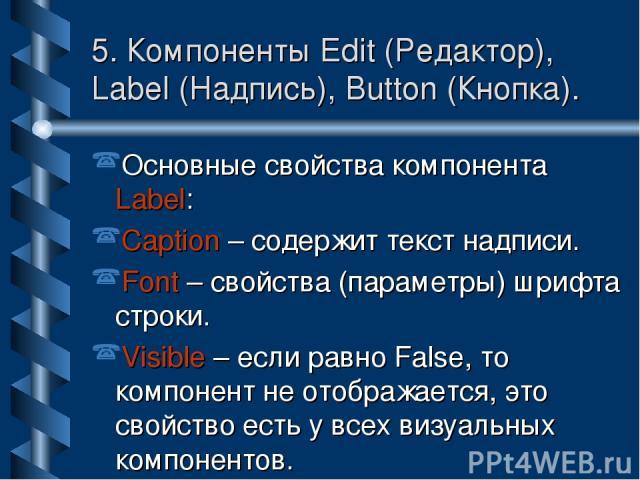 5. Компоненты Edit (Редактор), Label (Надпись), Button (Кнопка). Основные свойства компонента Label: Caption – содержит текст надписи. Font – свойства (параметры) шрифта строки. Visible – если равно False, то компонент не отображается, это свойство …