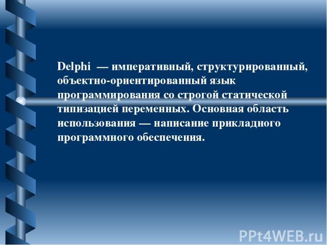 Delphi — императивный, структурированный, объектно-ориентированный язык программирования со строгой статической типизацией переменных. Основная область использования — написание прикладного программного обеспечения.