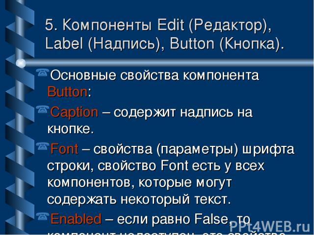 5. Компоненты Edit (Редактор), Label (Надпись), Button (Кнопка). Основные свойства компонента Button: Caption – содержит надпись на кнопке. Font – свойства (параметры) шрифта строки, свойство Font есть у всех компонентов, которые могут содержать нек…