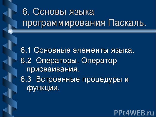 6. Основы языка программирования Паскаль. 6.1 Основные элементы языка. 6.2 Операторы. Оператор присваивания. 6.3 Встроенные процедуры и функции.