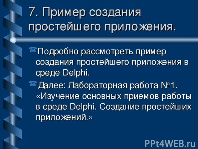 Подробно рассмотреть пример создания простейшего приложения в среде Delphi. Далее: Лабораторная работа №1. «Изучение основных приемов работы в среде Delphi. Создание простейших приложений.» 7. Пример создания простейшего приложения.