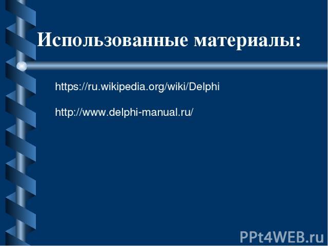 Использованные материалы: https://ru.wikipedia.org/wiki/Delphi http://www.delphi-manual.ru/