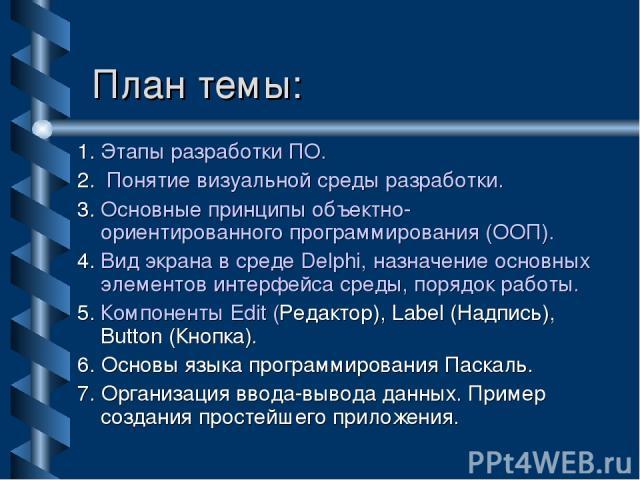 План темы: 1. Этапы разработки ПО. 2. Понятие визуальной среды разработки. 3. Основные принципы объектно-ориентированного программирования (ООП). 4. Вид экрана в среде Delphi, назначение основных элементов интерфейса среды, порядок работы. 5. Компон…