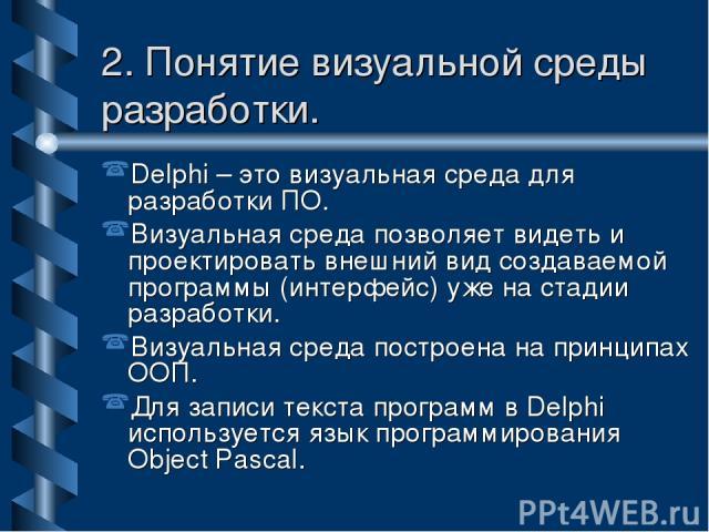 2. Понятие визуальной среды разработки. Delphi – это визуальная среда для разработки ПО. Визуальная среда позволяет видеть и проектировать внешний вид создаваемой программы (интерфейс) уже на стадии разработки. Визуальная среда построена на принципа…