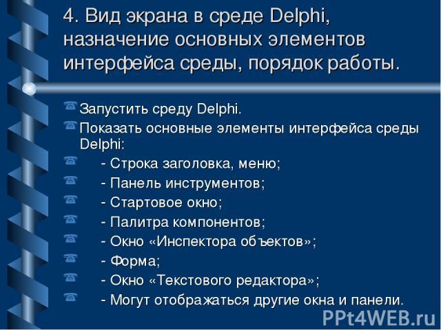 4. Вид экрана в среде Delphi, назначение основных элементов интерфейса среды, порядок работы. Запустить среду Delphi. Показать основные элементы интерфейса среды Delphi: - Строка заголовка, меню; - Панель инструментов; - Стартовое окно; - Палитра ко…