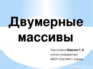 Двумерные массивы Подготовила Маркова Т. В. учитель информатики МБОУ СОШ №40 г.