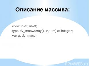 Описание массива: const n=2; m=3; type dv_mas=array[1..n,1..m] of integer; var a
