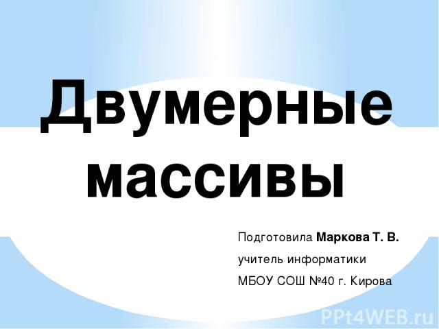 Двумерные массивы Подготовила Маркова Т. В. учитель информатики МБОУ СОШ №40 г. Кирова