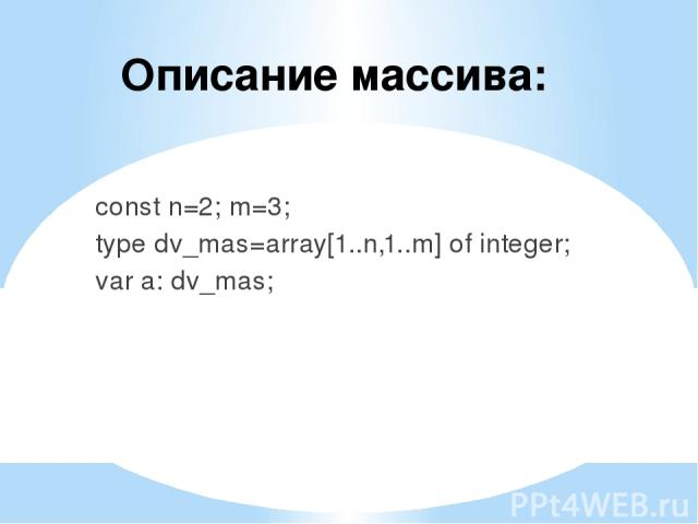 Описание массива: const n=2; m=3; type dv_mas=array[1..n,1..m] of integer; var a: dv_mas;