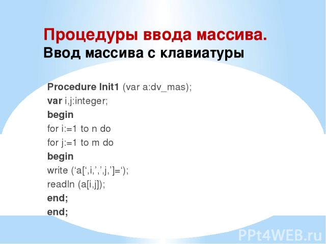 Процедуры ввода массива. Ввод массива с клавиатуры Procedure Init1 (var a:dv_mas); var i,j:integer; begin for i:=1 to n do for j:=1 to m do begin write ('a[',i,',',j,']='); readln (a[i,j]); end; end;
