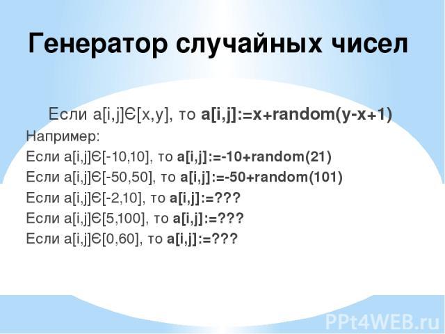 Генератор случайных чисел Если a[i,j]Є[x,y], то a[i,j]:=x+random(y-x+1) Например: Если a[i,j]Є[-10,10], то a[i,j]:=-10+random(21) Если a[i,j]Є[-50,50], то a[i,j]:=-50+random(101) Если a[i,j]Є[-2,10], то a[i,j]:=??? Если a[i,j]Є[5,100], то a[i,j]:=??…