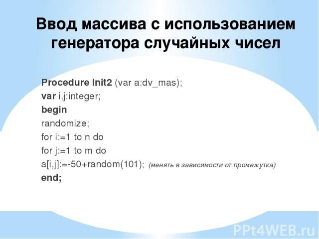 Ввод массива с использованием генератора случайных чисел Procedure Init2 (var a:dv_mas); var i,j:integer; begin randomize; for i:=1 to n do for j:=1 to m do a[i,j]:=-50+random(101); (менять в зависимости от промежутка) end;