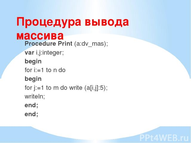 Процедура вывода массива Procedure Print (a:dv_mas); var i,j:integer; begin for i:=1 to n do begin for j:=1 to m do write (a[i,j]:5); writeln; end; end;