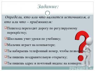 Задание: Определи, кто или что является источником, а кто или что – приёмником: