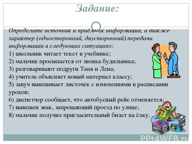 Задание: Определите источник и приёмник информации, а также характер (односторонний, двусторонний) передачи информации в следующих ситуациях: 1) школьник читает текст в учебнике; 2) мальчик просыпается от звонка будильника; 3) разговаривают подруги …