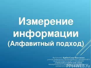 Измерение информации (Алфавитный подход) Выполнила: Курбет Елена Николаевна учит
