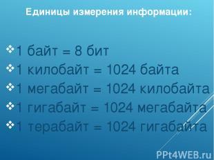 Единицы измерения информации: 1 байт = 8 бит 1 килобайт = 1024 байта 1 мегабайт