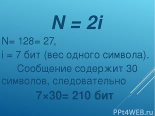N = 2i N= 128= 27, i = 7 бит (вес одного символа). Сообщение содержит 30 символо