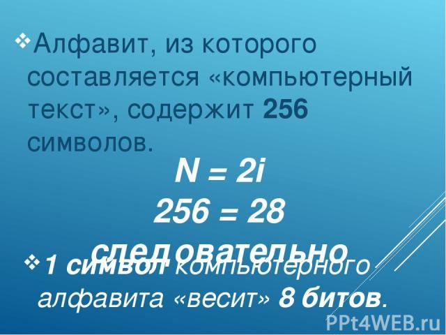 N = 2i 256 = 28 следовательно Алфавит, из которого составляется «компьютерный текст», содержит 256 символов. 1 символ компьютерного алфавита «весит» 8 битов.