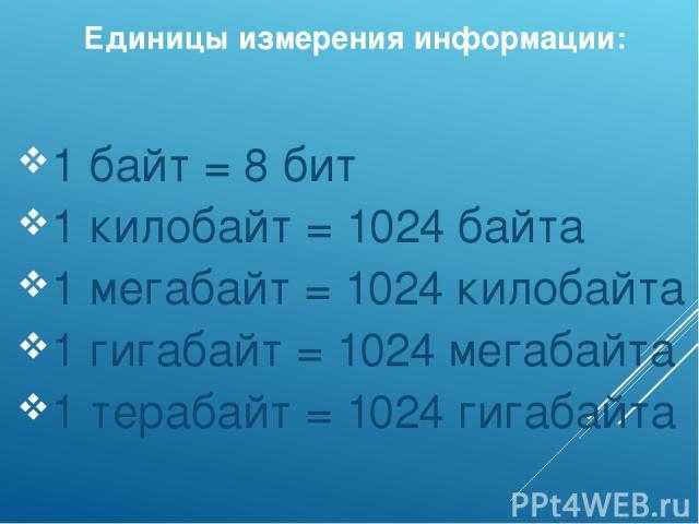 Единицы измерения информации: 1 байт = 8 бит 1 килобайт = 1024 байта 1 мегабайт = 1024 килобайта 1 гигабайт = 1024 мегабайта 1 терабайт = 1024 гигабайта