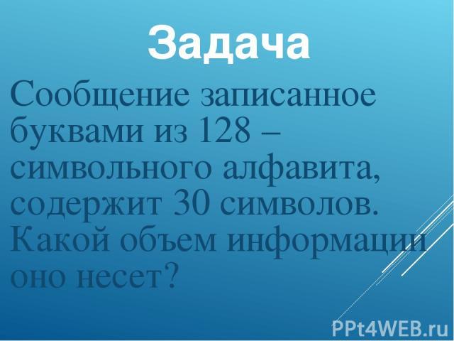 Задача Сообщение записанное буквами из 128 –символьного алфавита, содержит 30 символов. Какой объем информации оно несет?