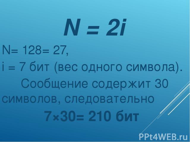 N = 2i N= 128= 27, i = 7 бит (вес одного символа). Сообщение содержит 30 символов, следовательно 7×30= 210 бит