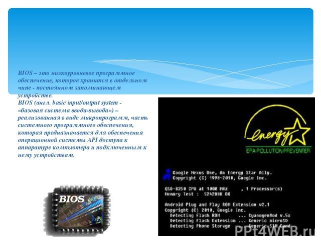BIOS – это низкоуровневое программное обеспечение, которое хранится в отдельном чипе - постоянном запоминающем устройстве. BIOS (англ. basic input/output system - «базовая система ввода-вывода») – реализованная в виде микропрограмм, часть системного…