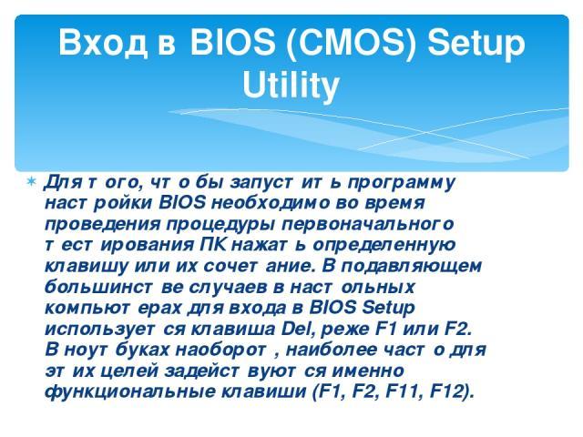 Для того, что бы запустить программу настройки BIOS необходимо во время проведения процедуры первоначального тестирования ПК нажать определенную клавишу или их сочетание. В подавляющем большинстве случаев в настольных компьютерах для входа в BIOS Se…