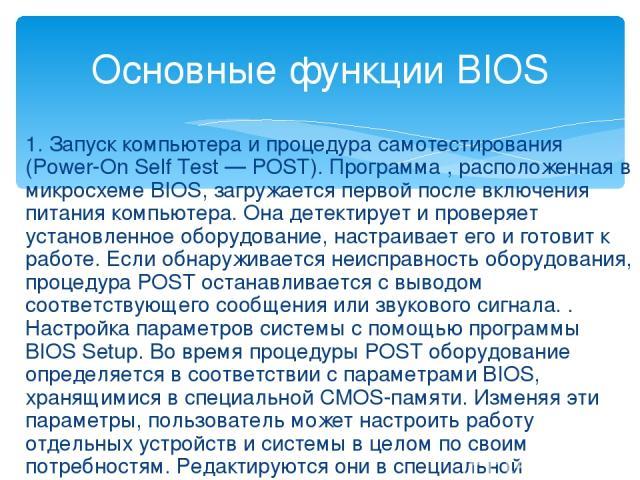 1. Запуск компьютера и процедура самотестирования (Power-On Self Test — POST). Программа , расположенная в микросхеме BIOS, загружается первой после включения питания компьютера. Она детектирует и проверяет установленное оборудование, настраивает ег…