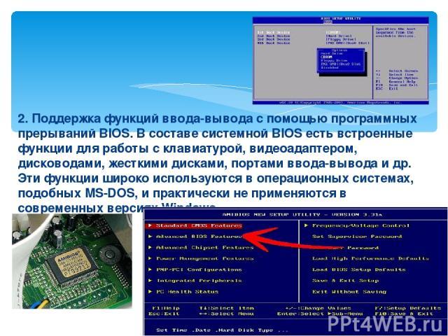2. Поддержка функций ввода-вывода с помощью программных прерываний BIOS. В составе системной BIOS есть встроенные функции для работы с клавиатурой, видеоадаптером, дисководами, жесткими дисками, портами ввода-вывода и др. Эти функции широко использу…