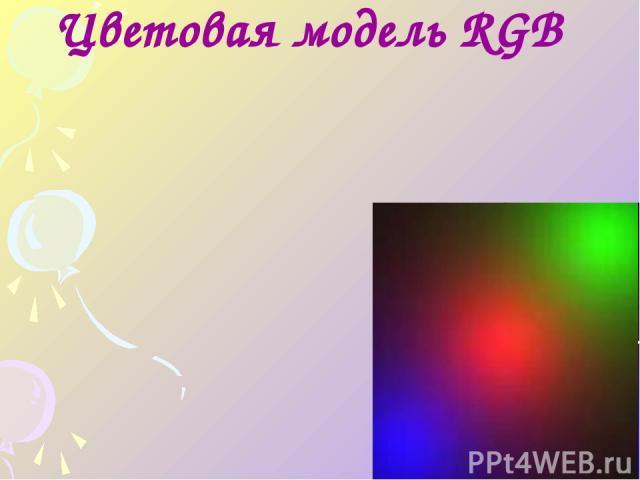 Цветное изображение на экране монитора формируется смешиванием 3-х базовых цветов: красного, зелёного и синего. Такая цветовая модель называется RGB – моделью. R –Red G – Green B – Blue Цветовая модель RGB