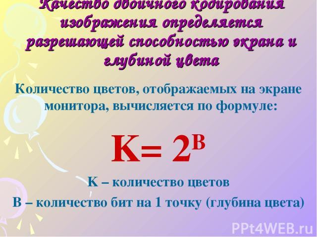 Качество двоичного кодирования изображения определяется разрешающей способностью экрана и глубиной цвета Количество цветов, отображаемых на экране монитора, вычисляется по формуле: K= 2B K – количество цветов B – количество бит на 1 точку (глубина цвета)