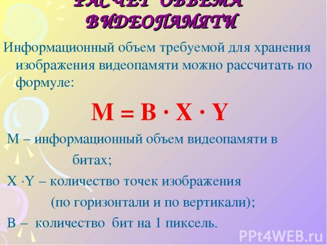 РАСЧЕТ ОБЪЁМА ВИДЕОПАМЯТИ Информационный объем требуемой для хранения изображения видеопамяти можно рассчитать по формуле: M = B · X · Y M – информационный объем видеопамяти в битах; X ·Y – количество точек изображения (по горизонтали и по вертикали…