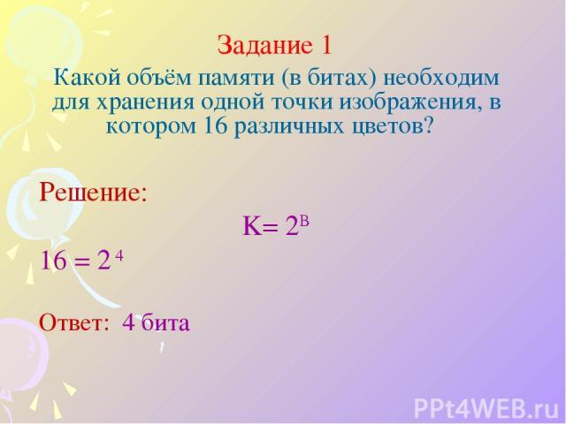 Задание 1 Какой объём памяти (в битах) необходим для хранения одной точки изображения, в котором 16 различных цветов? Решение: K= 2B 16 = 2 4 Ответ: 4 бита