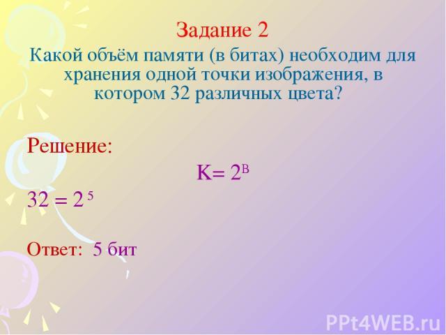 Задание 2 Какой объём памяти (в битах) необходим для хранения одной точки изображения, в котором 32 различных цвета? Решение: K= 2B 32 = 2 5 Ответ: 5 бит