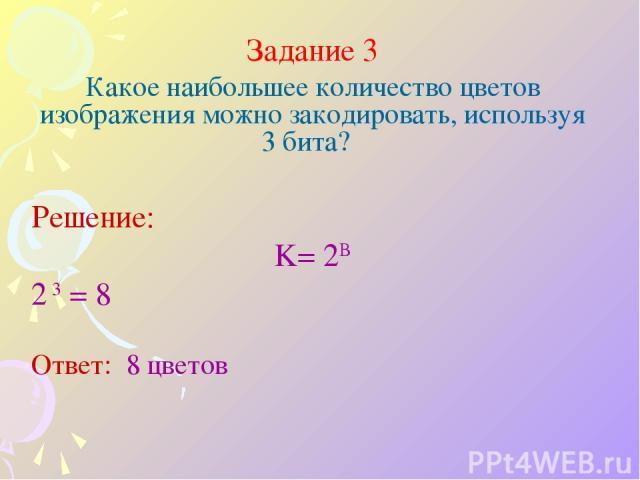 Задание 3 Какое наибольшее количество цветов изображения можно закодировать, используя 3 бита? Решение: K= 2B 2 3 = 8 Ответ: 8 цветов