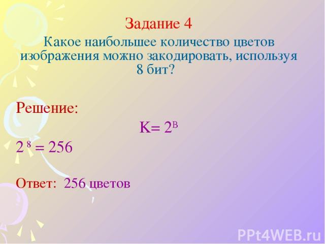 Задание 4 Какое наибольшее количество цветов изображения можно закодировать, используя 8 бит? Решение: K= 2B 2 8 = 256 Ответ: 256 цветов