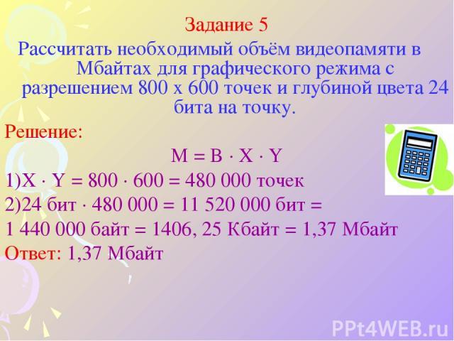 Задание 5 Рассчитать необходимый объём видеопамяти в Мбайтах для графического режима с разрешением 800 х 600 точек и глубиной цвета 24 бита на точку. Решение: M = B · X · Y X · Y = 800 · 600 = 480 000 точек 24 бит · 480 000 = 11 520 000 бит = 1 440 …