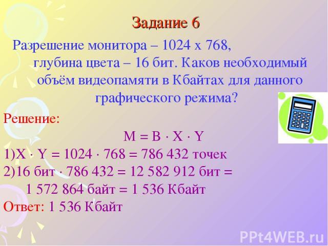 Задание 6 Разрешение монитора – 1024 x 768, глубина цвета – 16 бит. Каков необходимый объём видеопамяти в Кбайтах для данного графического режима? Решение: M = B · X · Y X · Y = 1024 · 768 = 786 432 точек 16 бит · 786 432 = 12 582 912 бит = 1 572 86…