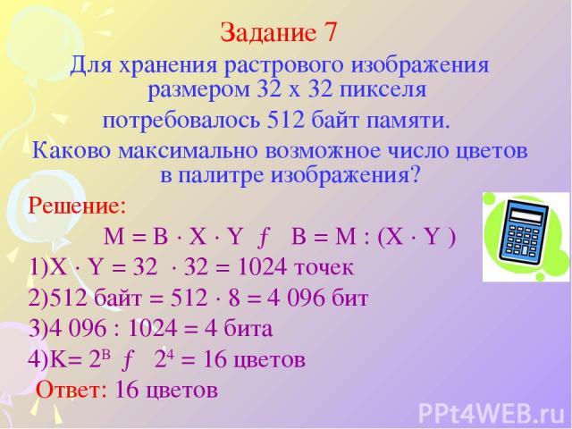 Задание 7 Для хранения растрового изображения размером 32 x 32 пикселя потребовалось 512 байт памяти. Каково максимально возможное число цветов в палитре изображения? Решение: M = B · X · Y → B = M : (X · Y ) X · Y = 32 · 32 = 1024 точек 512 байт = …