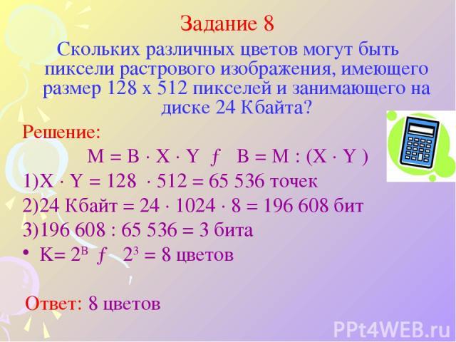 Задание 8 Скольких различных цветов могут быть пиксели растрового изображения, имеющего размер 128 x 512 пикселей и занимающего на диске 24 Кбайта? Решение: M = B · X · Y → B = M : (X · Y ) X · Y = 128 · 512 = 65 536 точек 24 Кбайт = 24 · 1024 · 8 =…