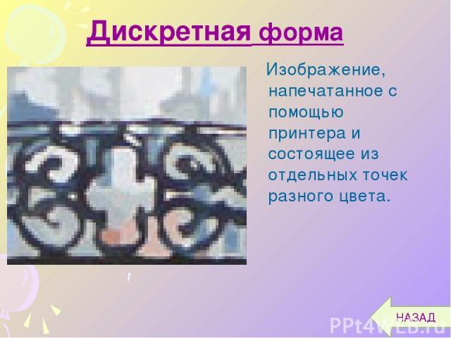 Изображение, напечатанное с помощью принтера и состоящее из отдельных точек разного цвета. Дискретная форма НАЗАД