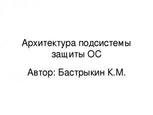Архитектура подсистемы защиты ОС Автор: Бастрыкин К.М.