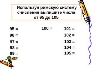 Используя римскую систему счисления выпишите числа от 95 до 105 100 =