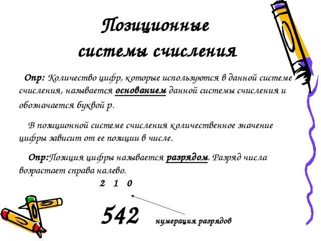Позиционные системы счисления Опр: Количество цифр, которые используются в данной системе счисления, называется основанием данной системы счисления и обозначается буквой р. В позиционной системе счисления количественное значение цифры зависит от ее …