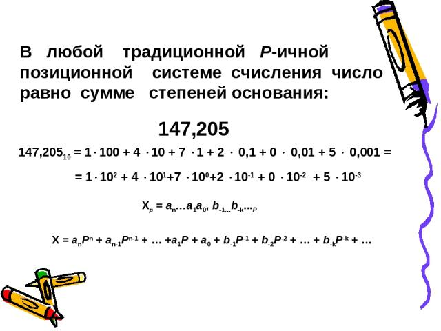 В любой традиционной P-ичной позиционной системе счисления число равно сумме степеней основания: 147,205 147,20510 = 1 100 + 4 10 + 7 1 + 2 0,1 + 0 0,01 + 5 0,001 = = 1 102 + 4 101+7 100+2 10-1 + 0 10-2 + 5 10-3 Xp = an…a1a0, b-1…b-k...P X = anPn + …