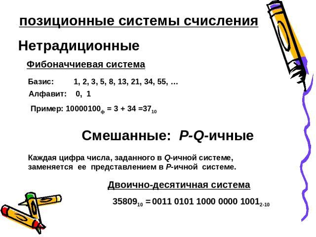 Нетрадиционные Фибоначчиевая система Алфавит: 0, 1 Базис: 1, 2, 3, 5, 8, 13, 21, 34, 55, … Пример: 10000100ф = 3 + 34 =3710 Смешанные: P-Q-ичные Каждая цифра числа, заданного в Q-ичной системе, заменяется ее представлением в P-ичной системе. Двоично…
