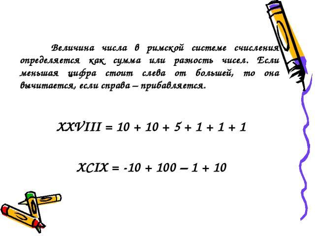 Величина числа в римской системе счисления определяется как сумма или разность чисел. Если меньшая цифра стоит слева от большей, то она вычитается, если справа – прибавляется. XXVIII = 10 + 10 + 5 + 1 + 1 + 1 XCIX = -10 + 100 – 1 + 10
