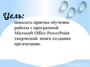 показать приемы обучения работы с программой Microsoft Office PowerPoint творчес