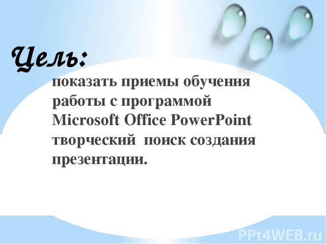 показать приемы обучения работы с программой Microsoft Office PowerPoint творческий поиск создания презентации. Цель: